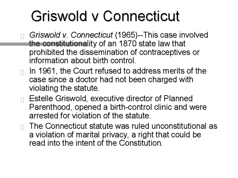 "griswold v ct In 1965, it was illegal in the state of connecticut to provide contraceptives or offer advice about them, even to married couples this video follows the landmark supreme court case griswold v connecticut, when for the first time the court tackled what was viewed as a ""right to privacy"" issue."